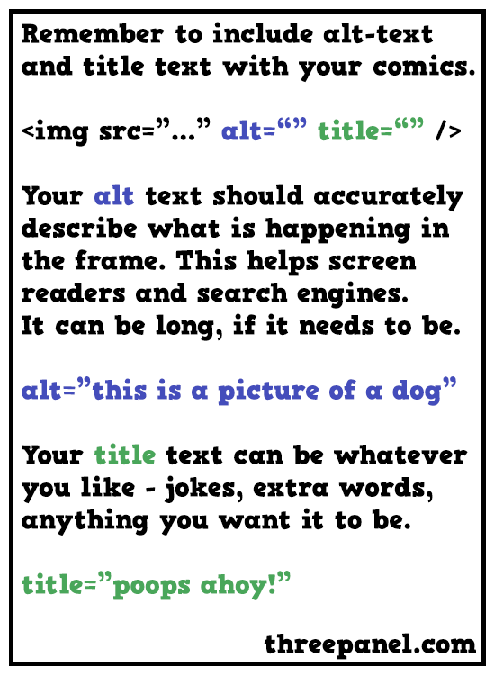Remember to include alt-text and title text with your comics. Your alt text should accurately describe what is happening in the frame. This helps screen readers and search engines. It can be long if it needs to be. Your title text can be whatever you like. Jokes, extra words, anything you want it to be.